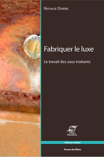 Nathalie Darène - Fabriquer le luxe - Le travail des sous-traitants.