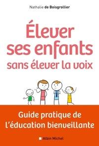 Nathalie de Boisgrollier - Elever ses enfants sans élever la voix - Guide pratique de l'éducation bienveillante.