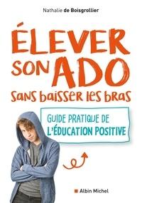 Nathalie de Boisgrollier et Nathalie Boisgrollier - Elever son ado sans baisser les bras - Guide pratique de l'éducation positive.