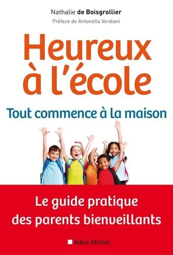 Nathalie de Boisgrollier - Heureux à l'école : tout commence à la maison - Le guide pratique des parents bienveillants.