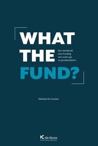 Nathalie De Ceulaer - What the fund ? - Een handboek over funding van scale-ups en groeibedrijven.