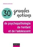 Nathalie de Kernier - 30 grandes notions de psychopathologie de l'enfant et de l'adolescent.