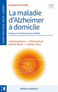 Nathalie Decatoire - La maladie d'Alzheimer - A domicile - Le guide de l'aidant au quotidien.