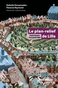Nathalie Dereymaeker et Florence Raymond - Le plan-relief de Lille - Petite histoire d'un grand objet.