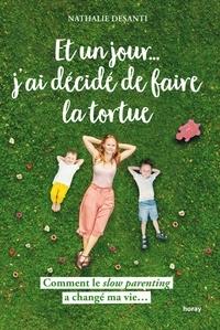 Nathalie Desanti - Et un jour j ai décidé de faire la tortue - Comment le slow parenting a changé ma vie....