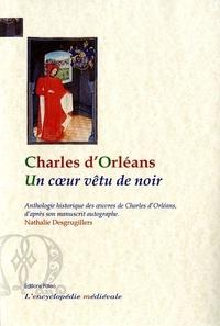 Nathalie Desgrugillers - Un coeur vêtu de noir - Anthologie historique des oeuvres de Charles d'Orléans d'après son manuscrit autographe.