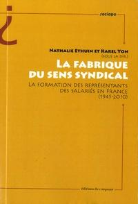 Nathalie Ethuin et Karel Yon - La fabrique du sens syndical - La formation des représentants des salariés en France (1945-2010).