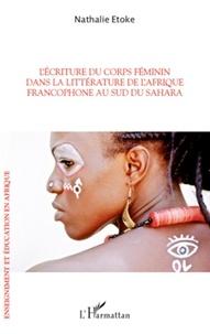 Nathalie Etoke - L'écriture du corps féminin dans la littérature de l'Afrique francophone au sud du Sahara.