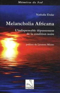 Nathalie Etoke - Melancholia Africana - L'indispensable dépassement de la condition noire.