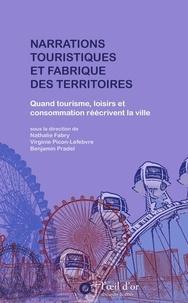 Nathalie Fabry et Virginie Picon-Lefebvre - Narrations touristiques et fabrique des territoires - Quand tourisme, loisirs et consommation réécrivent la ville.