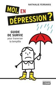 Nathalie Ferraris - Moi, en dépression? - Guide de survie pour traverser la tempête.