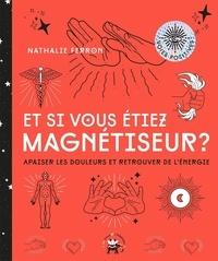 Nathalie Ferron - Et si vous étiez magnétiseur ? - Apaiser les douleurs et retrouver de l'énergie.
