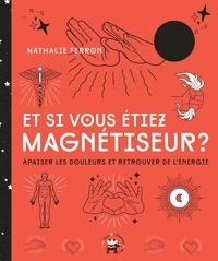 Nathalie Ferron - Et si vous êtiez magnétiseur - Apaiser les douleurs et retrouver de l'énergie.