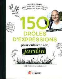Nathalie Gendrot et Stéphane Marie - 150 drôles d'expressions pour cultiver son jardin.