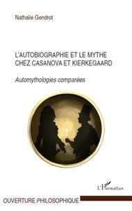 Nathalie Gendrot - L'autobiographie et le mythe chez Casanova et Kierkegaard - Automythologies comparées.