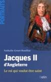Nathalie Genet-Rouffiac - Jacques II d'Angleterre - Le roi qui voulut être saint.