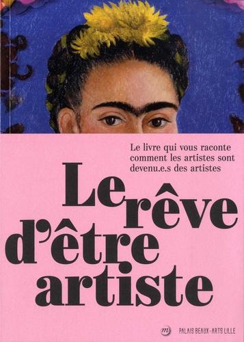 Le rêve d'être artiste. Le livre qui vous raconte comment les artistes sont devenu.e.s des artistes