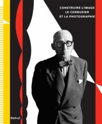 Nathalie Herschdorfer et Lada Umstätter-Mamedova - Construire l'image - Le Corbusier et la photographie.