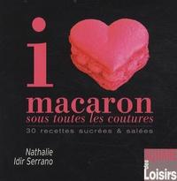 Nathalie Idir Serrano - I love macaron sous toutes les coutures - 30 recettes sucrées & salées.