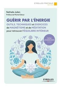 Nathalie Julien - Guérir par l'énergie - Outils, techniques et exercices de magnétisme et de méditation pour retrouver l'équilibre intérieur.