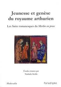 Nathalie Koble - Jeunesse et genèse du royaume arthurien - Les Suites romanesques du Merlin en prose.