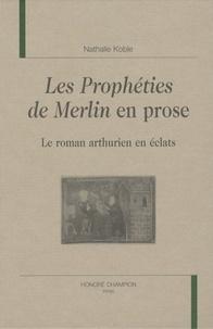 Nathalie Koble - Les Prophéties de Merlin en prose - Le roman arthurien en éclats.