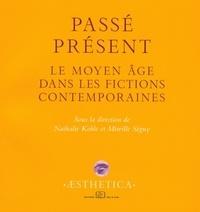 Nathalie Koble et Mireille Séguy - Passé présent - Le Moyen Age dans les fictions contemporaines.