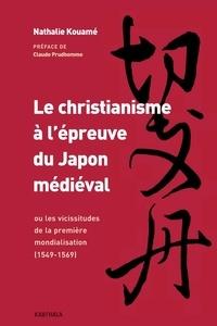 Nathalie Kouamé - Le christianisme à l'épreuve du Japon médiéval - Ou les vicissitudes de la première mondialisation 1549-1569.