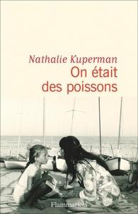 Nathalie Kuperman - On était des poissons.