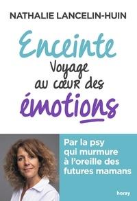 Nathalie Lancelin-Huin - Enceinte voyage au coeur des émotions - Par la psy qui murmure à l'oreille des futures mamans.