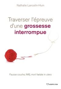 Nathalie Lancelin-Huin - Traverser l'épreuve d'une grossesse interrompue - Fausse couche, IMG, mort foetale in utero.