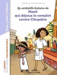 Nathalie Le Cleï et Maud Riemann - La véritable histoire de Maati, qui déjoua le complot contre Cléopâtre.
