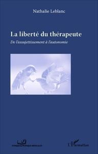 Nathalie Leblanc - La liberté du thérapeute - De l'assujetissement à l'autonomie.