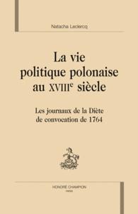 Nathalie Leclercq - La vie politique polonaise au XVIIIe siècle - Les journaux de la Diète de convocation de 1764.