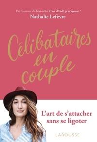 Nathalie Lefèvre - Célibataires en couple - L'art de s'engager tout en restant libre.