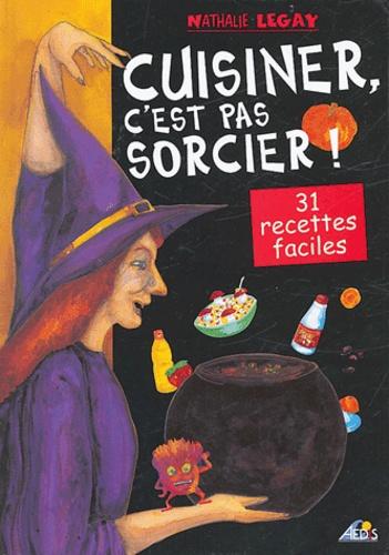 Nathalie Legay - Cuisiner, c'est pas sorcier ! - 31 recettes magiques et délicieuses.