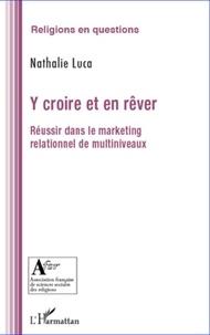 Nathalie Luca - Y croire et en rêver - Réussir dans le marketing relationnel de multiniveaux.