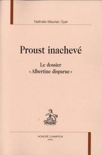 "Nathalie Mauriac Dyer - Proust inachevé - Le dossier ""Albertine disparue""."