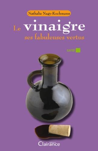 Nathalie Nagy-Kochmann - Le vinaigre, ses fabuleuses vertus.