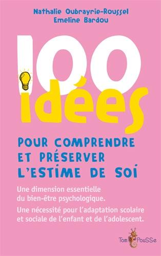 Nathalie Oubrayrie-Roussel et Emeline Bardou - 100 idées pour comprendre et préserver l'estime de soi.