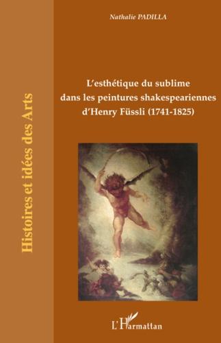 Nathalie Padilla - L'esthétique du sublime dans les peintures skakespeariennes d'Henry Füssli (1741-1825).