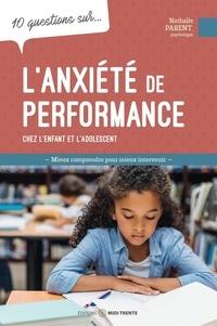 Nathalie Parent - 10 questions sur... L'anxiété de performance chez l'enfant et l'adolescent - Mieux comprendre pour mieux intervenir.