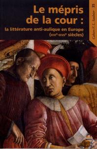 Nathalie Peyrebonne et Alexandre Tarrête - Le mépris de la cour - La littérature anti-aulique en Europe (XVIe-XVIIe siècles).