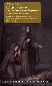 Nathalie Poirier - L'enjeu spirituel des enfants non baptisés - La protection des enfants à naître et des nouveau-nés dans le gouvernement de Montréal, 1693-1760.