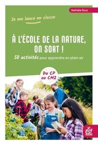 Nathalie Roux - A l'école de la nature, on sort ! - 50 activités pour apprendre en plein air - Du CP au CM2.