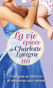 Nathalie Roy - La vie épicée de Charlotte Lavigne Tome 4 : foie gras au torchon et esquimau aux cerises.