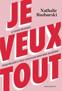 Nathalie Rozborski - Je veux tout - Le guide pratique pour réussir à tout concilier sans rien sacrifier.