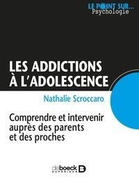 Nathalie Scroccaro - Les addictions à l'adolescence - Comprendre et intervenir auprès des parents et des proches.