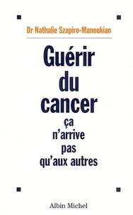 Nathalie Szapiro-Manoukian - Guérir du cancer - Ca n'arrive pas qu'aux autres.