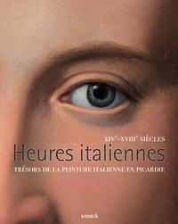 Nathalie Volle et Christophe Brouard - Heures italiennes, XIVe-XVIIIe siècles - Trésors de la peinture italienne en Picardie.